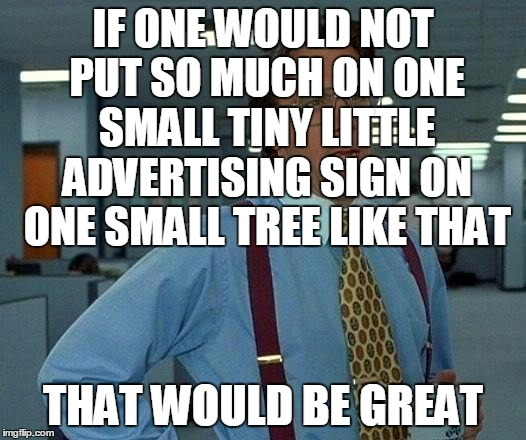 That Would Be Great Meme | IF ONE WOULD NOT PUT SO MUCH ON ONE SMALL TINY LITTLE ADVERTISING SIGN ON ONE SMALL TREE LIKE THAT THAT WOULD BE GREAT | image tagged in memes,that would be great | made w/ Imgflip meme maker