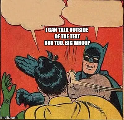 Batman Slapping Robin Meme | I CAN TALK OUTSIDE OF THE TEXT BOX TOO. BIG WHOOP | image tagged in memes,batman slapping robin | made w/ Imgflip meme maker