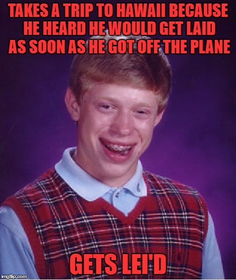 dang homophones | TAKES A TRIP TO HAWAII BECAUSE HE HEARD HE WOULD GET LAID AS SOON AS HE GOT OFF THE PLANE GETS LEI'D | image tagged in memes,bad luck brian | made w/ Imgflip meme maker