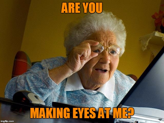 Grandma Finds The Internet Meme | ARE YOU MAKING EYES AT ME? | image tagged in memes,grandma finds the internet | made w/ Imgflip meme maker