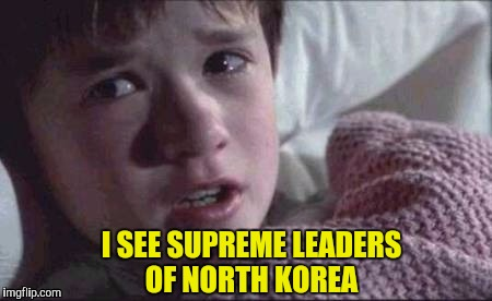 I SEE SUPREME LEADERS OF NORTH KOREA | made w/ Imgflip meme maker