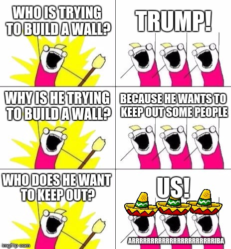 What Do We Want 3 Meme | WHO IS TRYING TO BUILD A WALL? TRUMP! WHY IS HE TRYING TO BUILD A WALL? BECAUSE HE WANTS TO KEEP OUT SOME PEOPLE WHO DOES HE WANT TO KEEP OU | image tagged in memes,what do we want 3 | made w/ Imgflip meme maker