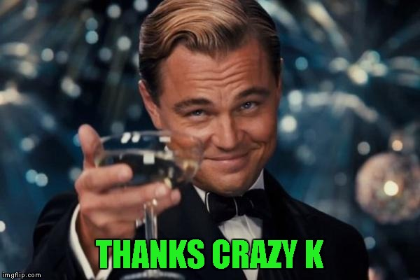 Leonardo Dicaprio Cheers Meme | THANKS CRAZY K | image tagged in memes,leonardo dicaprio cheers | made w/ Imgflip meme maker