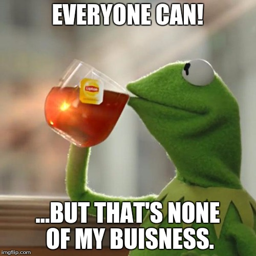 But Thats None Of My Business Meme | EVERYONE CAN! ...BUT THAT'S NONE OF MY BUISNESS. | image tagged in memes,but thats none of my business,kermit the frog | made w/ Imgflip meme maker