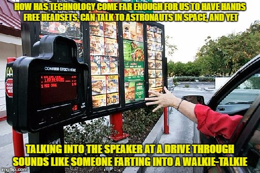 HOW HAS TECHNOLOGY COME FAR ENOUGH FOR US TO HAVE HANDS FREE HEADSETS, CAN TALK TO ASTRONAUTS IN SPACE, AND YET TALKING INTO THE SPEAKER AT  | image tagged in drive thru,technology,sound,restaurants,speaker,funny memes | made w/ Imgflip meme maker