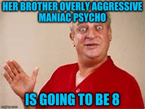 HER BROTHER OVERLY AGGRESSIVE MANIAC PSYCHO IS GOING TO BE 8 | made w/ Imgflip meme maker