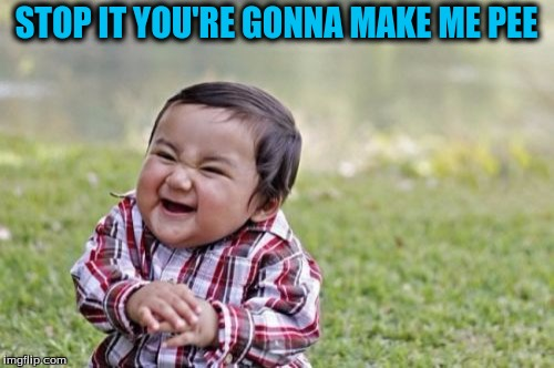 Evil Toddler Meme | STOP IT YOU'RE GONNA MAKE ME PEE | image tagged in memes,evil toddler | made w/ Imgflip meme maker