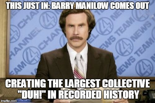"Ron Burgundy Meme | THIS JUST IN: BARRY MANILOW COMES OUT CREATING THE LARGEST COLLECTIVE ""DUH!"" IN RECORDED HISTORY 