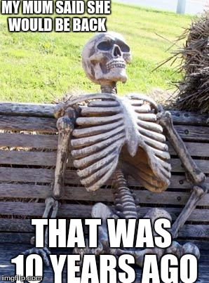 Waiting Skeleton Meme | MY MUM SAID SHE WOULD BE BACK THAT WAS 10 YEARS AGO | image tagged in memes,waiting skeleton | made w/ Imgflip meme maker