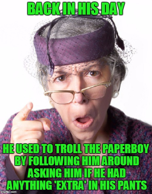 BACK IN HIS DAY HE USED TO TROLL THE PAPERBOY BY FOLLOWING HIM AROUND ASKING HIM IF HE HAD ANYTHING 'EXTRA' IN HIS PANTS | made w/ Imgflip meme maker