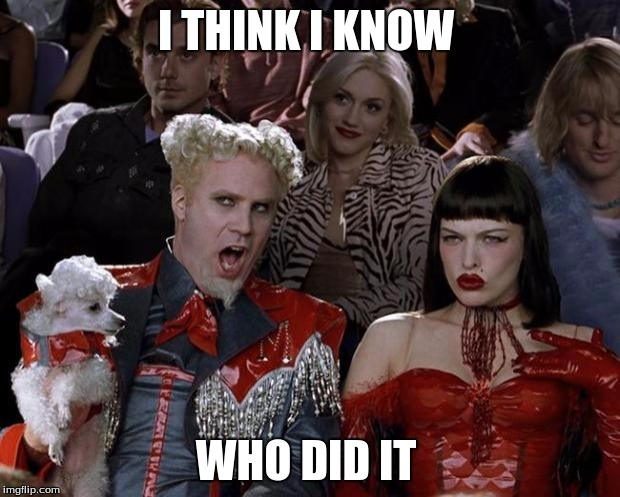 Mugatu So Hot Right Now Meme | I THINK I KNOW WHO DID IT | image tagged in memes,mugatu so hot right now | made w/ Imgflip meme maker