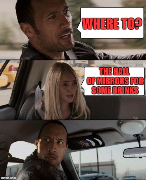 The Rock Driving Meme | WHERE TO? THE HALL OF MIRRORS FOR SOME DRINKS | image tagged in memes,the rock driving | made w/ Imgflip meme maker