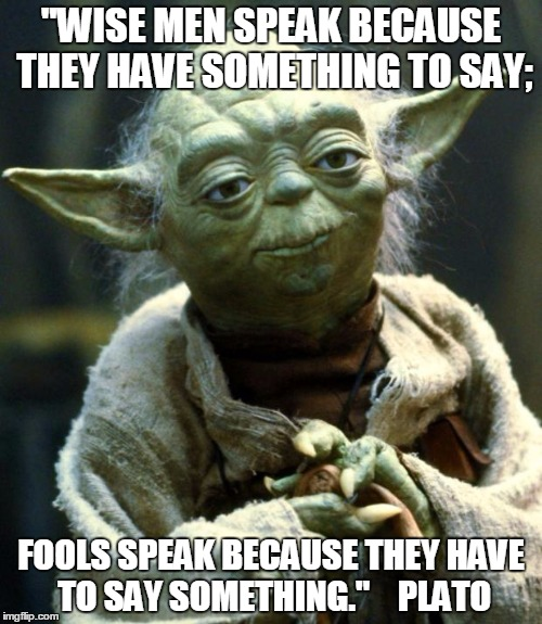 "Star Wars Yoda Meme | ""WISE MEN SPEAK BECAUSE THEY HAVE SOMETHING TO SAY; FOOLS SPEAK BECAUSE THEY HAVE TO SAY SOMETHING.""    PLATO 