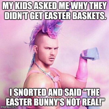"Unicorn MAN Meme | MY KIDS ASKED ME WHY THEY DIDN'T GET EASTER BASKETS. I SNORTED AND SAID ""THE EASTER BUNNY'S NOT REAL!"" 