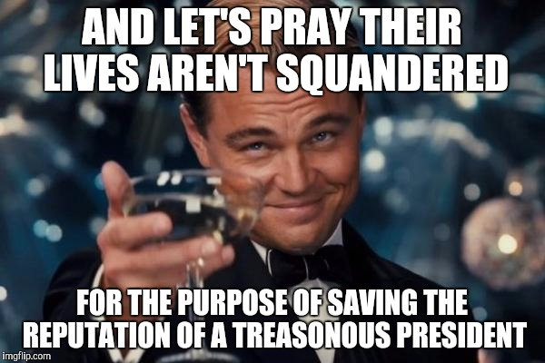 AND LET'S PRAY THEIR LIVES AREN'T SQUANDERED FOR THE PURPOSE OF SAVING THE REPUTATION OF A TREASONOUS PRESIDENT | image tagged in memes,leonardo dicaprio cheers | made w/ Imgflip meme maker