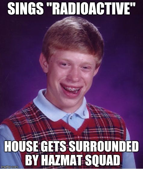 "Bad Luck Brian Meme | SINGS ""RADIOACTIVE"" HOUSE GETS SURROUNDED BY HAZMAT SQUAD 