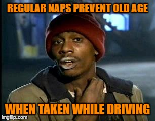 Yall Got Any More Of | REGULAR NAPS PREVENT OLD AGE WHEN TAKEN WHILE DRIVING | image tagged in memes,yall got any more of | made w/ Imgflip meme maker
