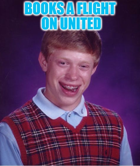 Fly The Friendly Skies | BOOKS A FLIGHT ON UNITED | image tagged in memes,bad luck brian,hope its not a repost,united airlines | made w/ Imgflip meme maker