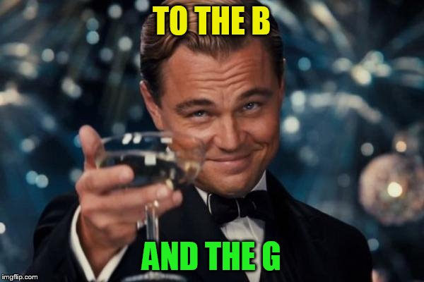Leonardo Dicaprio Cheers Meme | TO THE B AND THE G | image tagged in memes,leonardo dicaprio cheers | made w/ Imgflip meme maker
