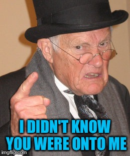 Back In My Day Meme | I DIDN'T KNOW YOU WERE ONTO ME | image tagged in memes,back in my day | made w/ Imgflip meme maker