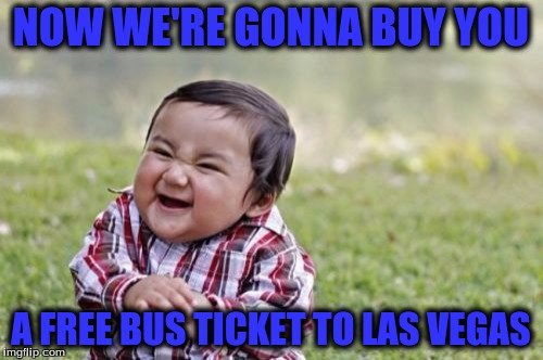 Evil Toddler Meme | NOW WE'RE GONNA BUY YOU A FREE BUS TICKET TO LAS VEGAS | image tagged in memes,evil toddler | made w/ Imgflip meme maker
