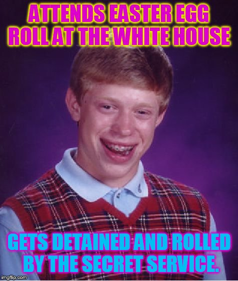 Bad Luck Brian Meme | ATTENDS EASTER EGG ROLL AT THE WHITE HOUSE GETS DETAINED AND ROLLED BY THE SECRET SERVICE. | image tagged in memes,bad luck brian | made w/ Imgflip meme maker