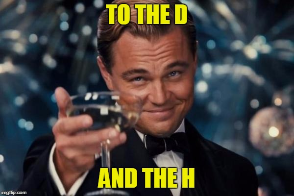 Leonardo Dicaprio Cheers Meme | TO THE D AND THE H | image tagged in memes,leonardo dicaprio cheers | made w/ Imgflip meme maker