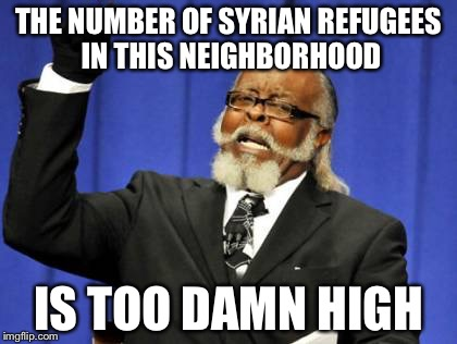 Too Damn High | THE NUMBER OF SYRIAN REFUGEES IN THIS NEIGHBORHOOD IS TOO DAMN HIGH | image tagged in memes,too damn high,antichrist | made w/ Imgflip meme maker