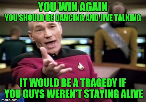 Picard Wtf Meme | YOU WIN AGAIN IT WOULD BE A TRAGEDY IF YOU GUYS WEREN'T STAYING ALIVE YOU SHOULD BE DANCING AND JIVE TALKING | image tagged in memes,picard wtf | made w/ Imgflip meme maker