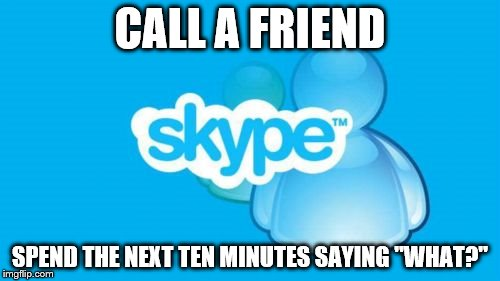 "Skype | CALL A FRIEND SPEND THE NEXT TEN MINUTES SAYING ""WHAT?"" 