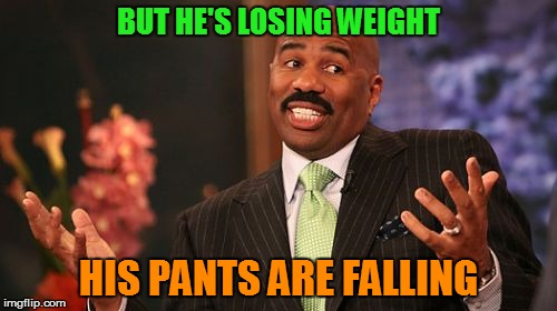 Steve Harvey Meme | BUT HE'S LOSING WEIGHT HIS PANTS ARE FALLING | image tagged in memes,steve harvey | made w/ Imgflip meme maker
