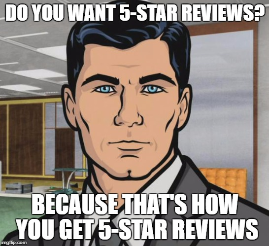 Archer Meme | DO YOU WANT 5-STAR REVIEWS? BECAUSE THAT'S HOW YOU GET 5-STAR REVIEWS | image tagged in memes,archer,AdviceAnimals | made w/ Imgflip meme maker