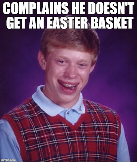 Bad Luck Brian Meme | COMPLAINS HE DOESN'T GET AN EASTER BASKET | image tagged in memes,bad luck brian | made w/ Imgflip meme maker