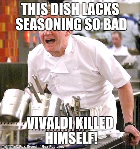 Vivaldi Four Seasons  | THIS DISH LACKS SEASONING SO BAD VIVALDI KILLED HIMSELF! | image tagged in memes,chef gordon ramsay | made w/ Imgflip meme maker