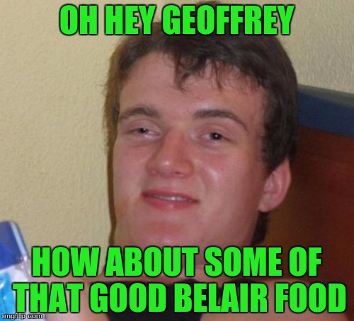 10 Guy Meme | OH HEY GEOFFREY HOW ABOUT SOME OF THAT GOOD BELAIR FOOD | image tagged in memes,10 guy | made w/ Imgflip meme maker