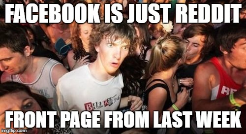 Sudden Clarity Clarence Meme | FACEBOOK IS JUST REDDIT FRONT PAGE FROM LAST WEEK | image tagged in memes,sudden clarity clarence,AdviceAnimals | made w/ Imgflip meme maker