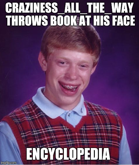 Bad Luck Brian Meme | CRAZINESS_ALL_THE_WAY THROWS BOOK AT HIS FACE ENCYCLOPEDIA | image tagged in memes,bad luck brian | made w/ Imgflip meme maker