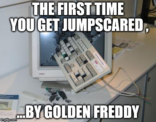 FNAF rage | THE FIRST TIME YOU GET JUMPSCARED , ...BY GOLDEN FREDDY | image tagged in fnaf rage | made w/ Imgflip meme maker