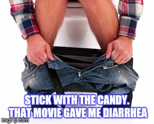 STICK WITH THE CANDY. THAT MOVIE GAVE ME DIARRHEA | made w/ Imgflip meme maker
