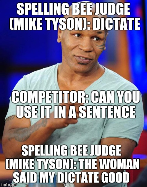 You Athed For It Kid  | SPELLING BEE JUDGE (MIKE TYSON): DICTATE COMPETITOR: CAN YOU USE IT IN A SENTENCE SPELLING BEE JUDGE (MIKE TYSON): THE WOMAN SAID MY DICTATE | image tagged in mike tyson,funny,memes,spelling bee | made w/ Imgflip meme maker