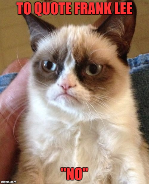 "Grumpy Cat Meme | TO QUOTE FRANK LEE ""NO"" 