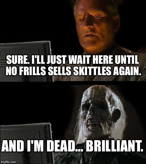 Ill Just Wait Here Meme | SURE. I'LL JUST WAIT HERE UNTIL NO FRILLS SELLS SKITTLES AGAIN. AND I'M DEAD... BRILLIANT. | image tagged in memes,ill just wait here | made w/ Imgflip meme maker