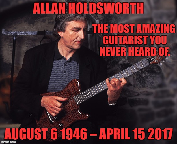 it's rare when the word genius is the most fitting term for a musician but this is one of those times | ALLAN HOLDSWORTH AUGUST 6 1946 – APRIL 15 2017 THE MOST AMAZING GUITARIST YOU NEVER HEARD OF. | image tagged in allan holdsworth | made w/ Imgflip meme maker