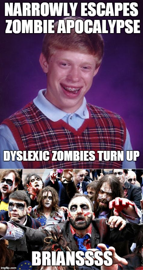 NARROWLY ESCAPES ZOMBIE APOCALYPSE DYSLEXIC ZOMBIES TURN UP BRIANSSSS | made w/ Imgflip meme maker