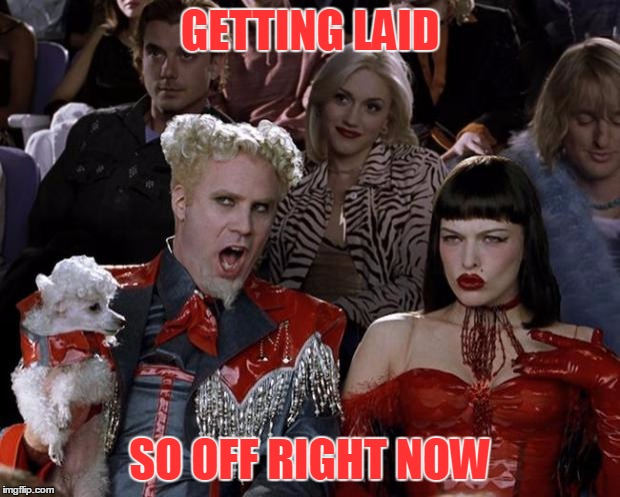 Mugatu So Hot Right Now Meme | GETTING LAID SO OFF RIGHT NOW | image tagged in memes,mugatu so hot right now | made w/ Imgflip meme maker