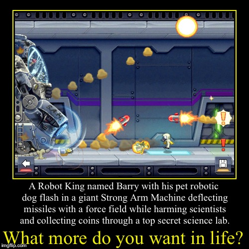 What more do you want in life? | A Robot King named Barry with his pet robotic dog flash in a giant Strong Arm Machine deflecting missiles w | image tagged in funny,demotivationals | made w/ Imgflip demotivational maker