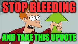 STOP BLEEDING AND TAKE THIS UPVOTE | made w/ Imgflip meme maker