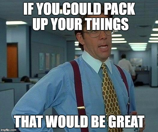 That Would Be Great Meme | IF YOU COULD PACK UP YOUR THINGS THAT WOULD BE GREAT | image tagged in memes,that would be great | made w/ Imgflip meme maker