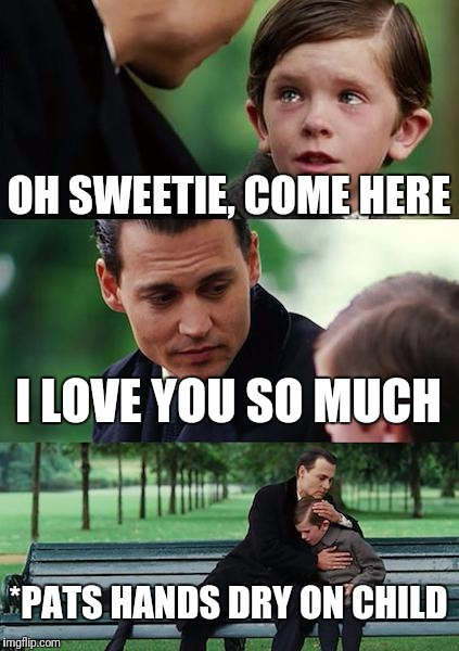 Finding Neverland Meme | OH SWEETIE, COME HERE I LOVE YOU SO MUCH *PATS HANDS DRY ON CHILD | image tagged in memes,finding neverland | made w/ Imgflip meme maker