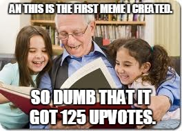 Storytelling Grandpa | AN THIS IS THE FIRST MEME I CREATED. SO DUMB THAT IT GOT 125 UPVOTES. | image tagged in memes,storytelling grandpa | made w/ Imgflip meme maker